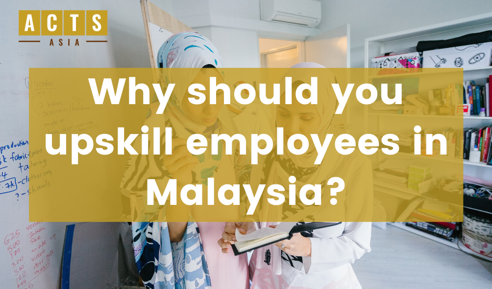 Why should you upskill employees in Malaysia?